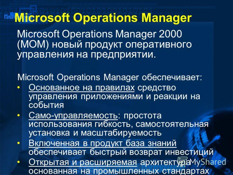Microsoft Operations Manager Microsoft Operations Manager 2000 (MOM) новый продукт оперативного управления на предприятии. Microsoft Operations Manager обеспечивает: Основанное на правилах средство управления приложениями и реакции на события Само-уп