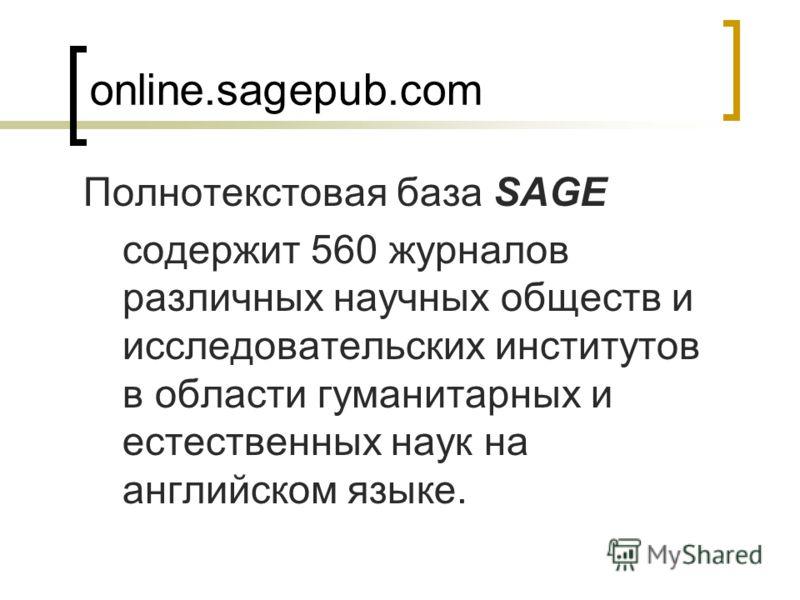 online.sagepub.com Полнотекстовая база SAGE содержит 560 журналов различных научных обществ и исследовательских институтов в области гуманитарных и естественных наук на английском языке.