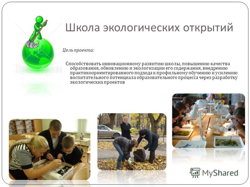 Школа экологических открытий Цель проекта : Способствовать инновационному развитию школы, повышению качества образования, обновлению и экологизации его содержания, внедрению практикоориентированного подхода к профильному обучению и усилению воспитате