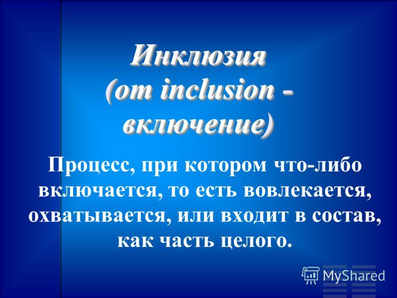 Инклюзия (от inclusion - включение) Инклюзия (от inclusion - включение) Процесс, при котором что-либо включается, то есть вовлекается, охватывается, или входит в состав, как часть целого.