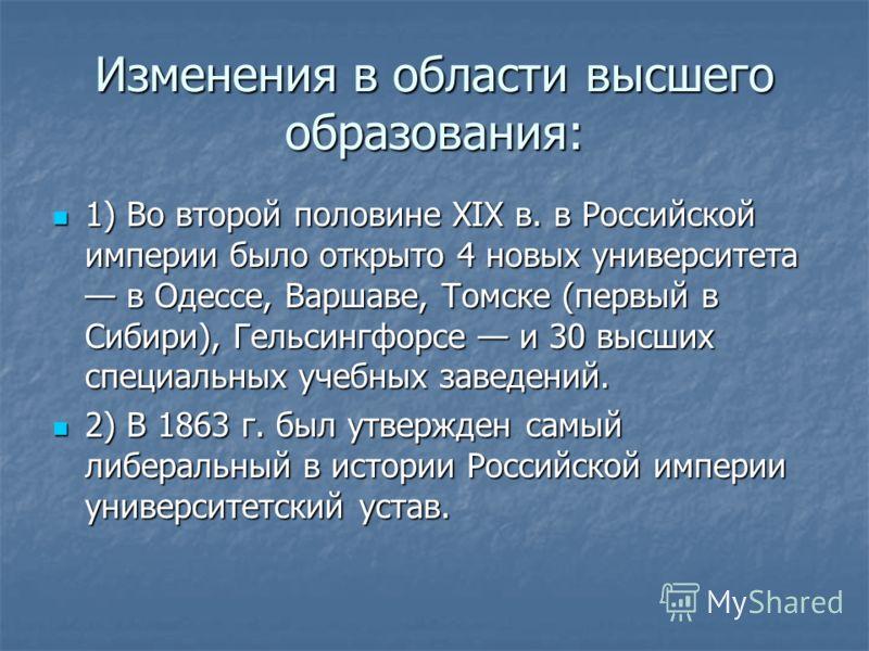 Изменения в области высшего образования: 1) Во второй половине XIX в. в Российской империи было открыто 4 новых университета в Одессе, Варшаве, Томске (первый в Сибири), Гельсингфорсе и 30 высших специальных учебных заведений. 1) Во второй половине X