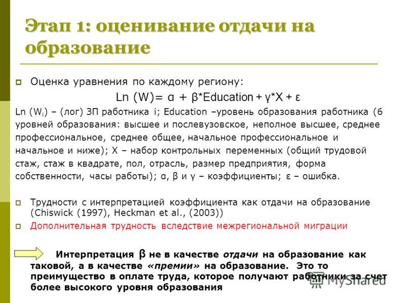 Этап 1: оценивание отдачи на образование Оценка уравнения по каждому региону: Ln (W)= α + β*Education + γ*X + ε Ln (W i ) – (лог) ЗП работника i; Education –уровень образования работника (6 уровней образования: высшее и послевузовское, неполное высше
