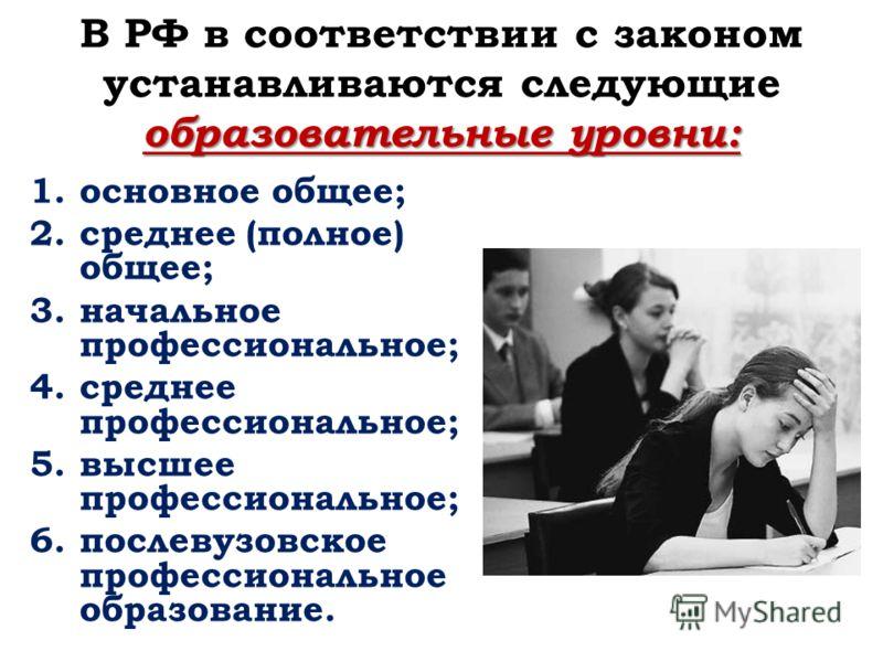 образовательные уровни: В РФ в соответствии с законом устанавливаются следующие образовательные уровни: 1.основное общее; 2.среднее (полное) общее; 3.начальное профессиональное; 4.среднее профессиональное; 5.высшее профессиональное; 6.послевузовское
