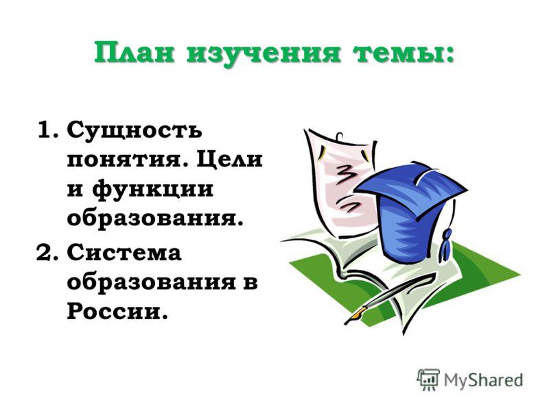 План изучения темы: 1.Сущность понятия. Цели и функции образования. 2.Система образования в России.