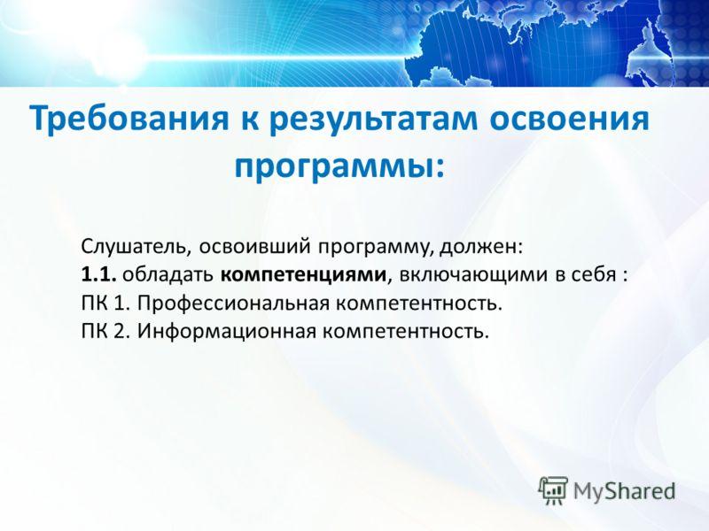 Требования к результатам освоения программы: Слушатель, освоивший программу, должен: 1.1. обладать компетенциями, включающими в себя : ПК 1. Профессиональная компетентность. ПК 2. Информационная компетентность.