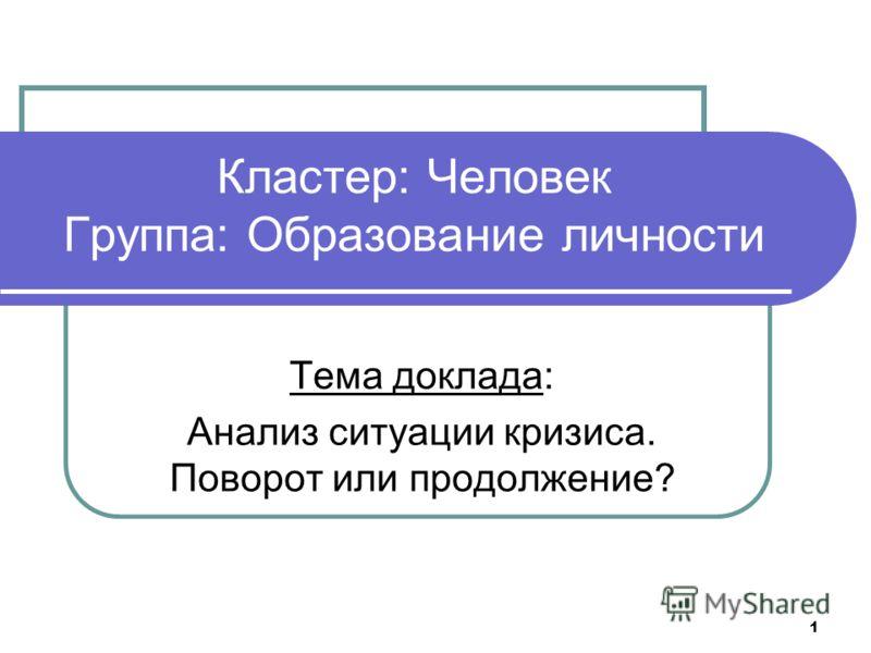 1 Кластер: Человек Группа: Образование личности Тема доклада: Анализ ситуации кризиса. Поворот или продолжение?
