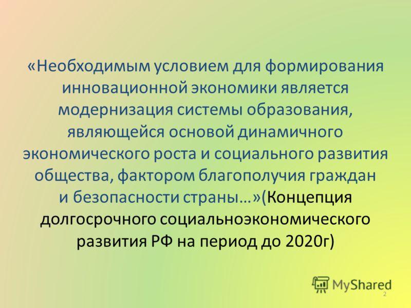 «Необходимым условием для формирования инновационной экономики является модернизация системы образования, являющейся основой динамичного экономического роста и социального развития общества, фактором благополучия граждан и безопасности страны…»(Конце