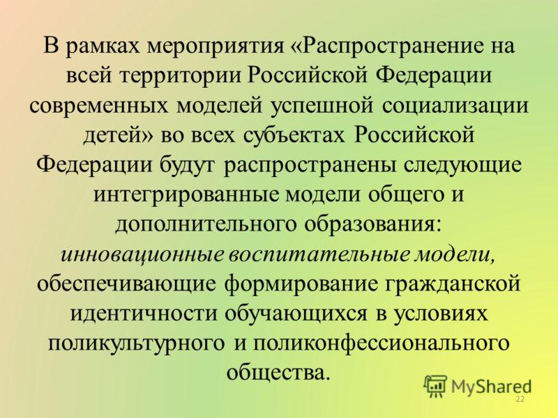 В рамках мероприятия «Распространение на всей территории Российской Федерации современных моделей успешной социализации детей» во всех субъектах Российской Федерации будут распространены следующие интегрированные модели общего и дополнительного образ
