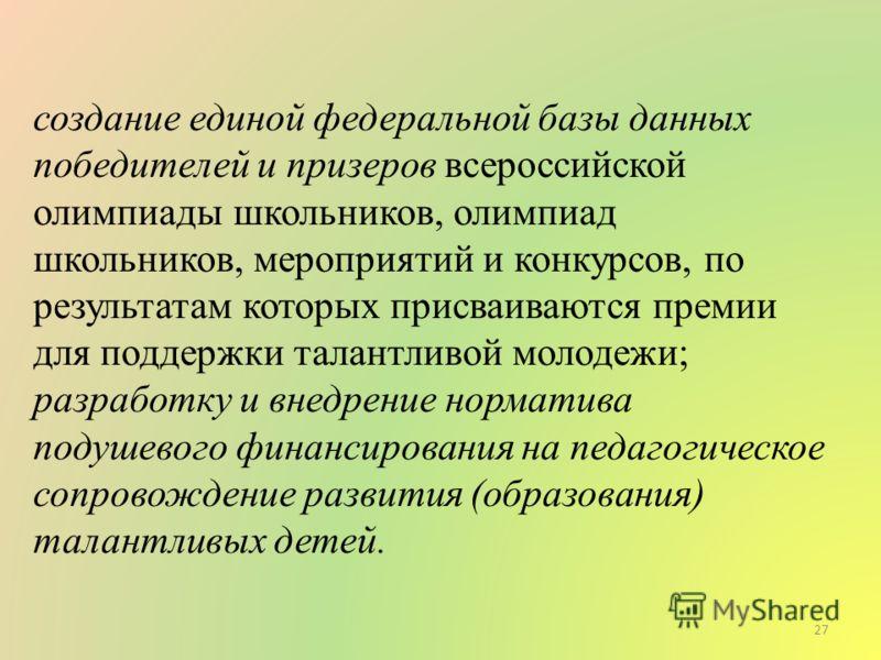 создание единой федеральной базы данных победителей и призеров всероссийской олимпиады школьников, олимпиад школьников, мероприятий и конкурсов, по результатам которых присваиваются премии для поддержки талантливой молодежи; разработку и внедрение но