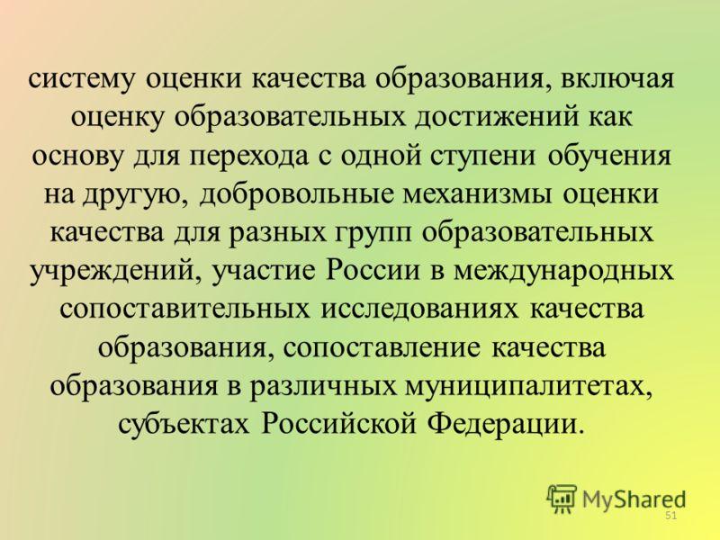 систему оценки качества образования, включая оценку образовательных достижений как основу для перехода с одной ступени обучения на другую, добровольные механизмы оценки качества для разных групп образовательных учреждений, участие России в международ