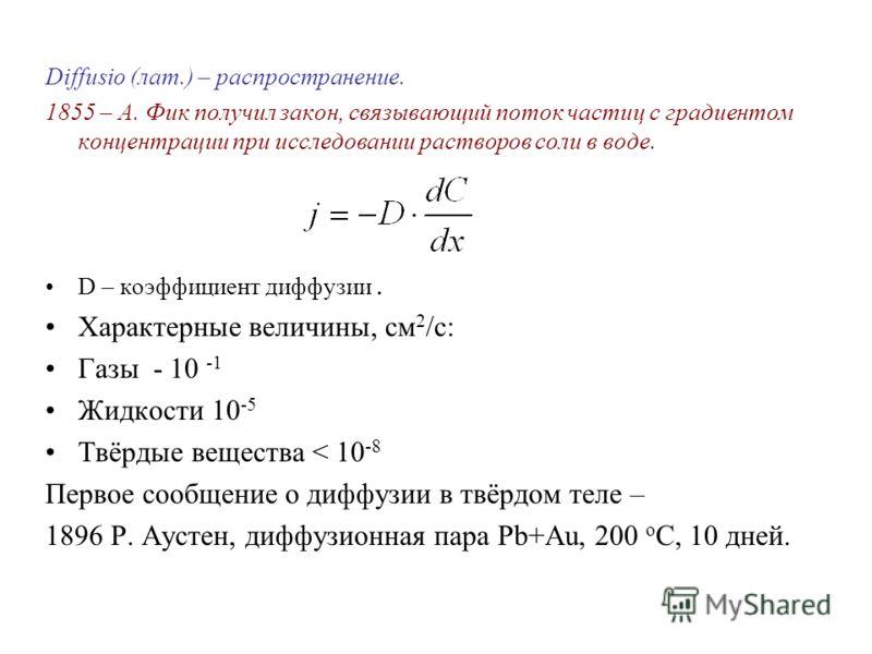 Diffusio (лат.) – распространение. 1855 – А. Фик получил закон, связывающий поток частиц с градиентом концентрации при исследовании растворов соли в воде. D – коэффициент диффузии. Характерные величины, см 2 /c: Газы - 10 -1 Жидкости 10 -5 Твёрдые ве