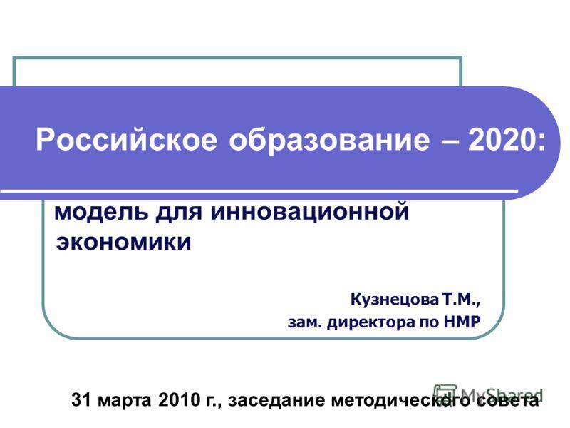Российское образование – 2020: модель для инновационной экономики Кузнецова Т.М., зам. директора по НМР 31 марта 2010 г., заседание методического совета