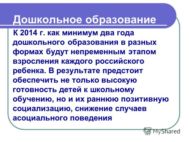 Дошкольное образование К 2014 г. как минимум два года дошкольного образования в разных формах будут непременным этапом взросления каждого российского ребенка. В результате предстоит обеспечить не только высокую готовность детей к школьному обучению,