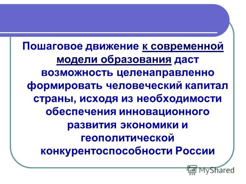 Пошаговое движение к современной модели образования даст возможность целенаправленно формировать человеческий капитал страны, исходя из необходимости обеспечения инновационного развития экономики и геополитической конкурентоспособности России
