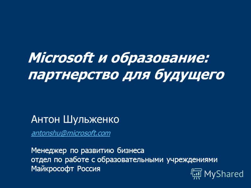 Microsoft и образование: партнерство для будущего Антон Шульженко antonshu@microsoft.com Менеджер по развитию бизнеса отдел по работе с образовательными учреждениями Майкрософт Россия