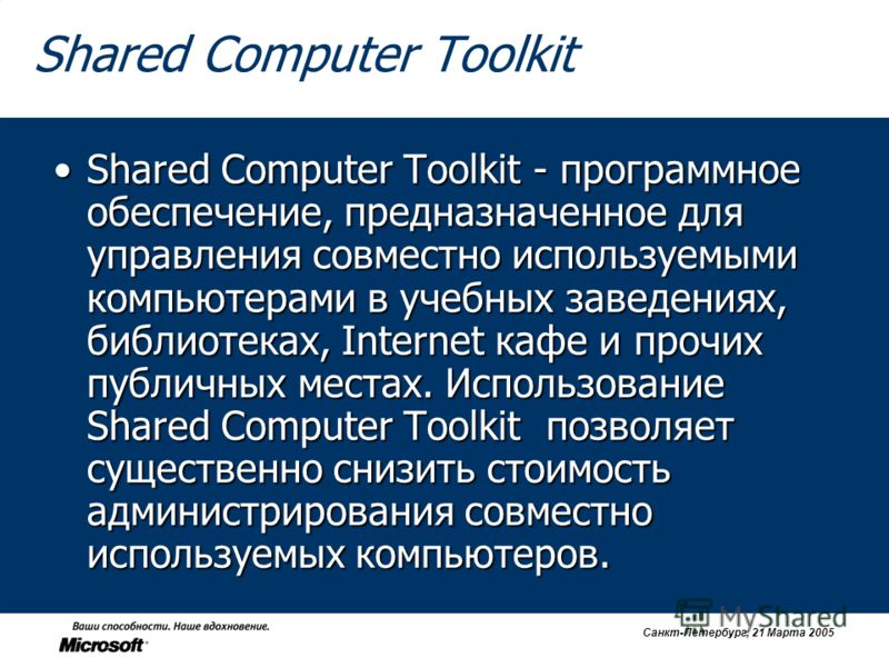 Санкт-Петербург, 21 Марта 2005 Shared Computer Toolkit Shared Computer Toolkit - программное обеспечение, предназначенное для управления совместно используемыми компьютерами в учебных заведениях, библиотеках, Internet кафе и прочих публичных местах.