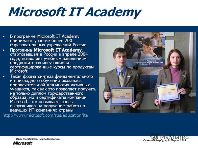 Санкт-Петербург, 21 Марта 2005 Microsoft IT Academy В программе Microsoft IT Academy принимают участие более 200 образовательных учреждений РоссииВ программе Microsoft IT Academy принимают участие более 200 образовательных учреждений России Программа