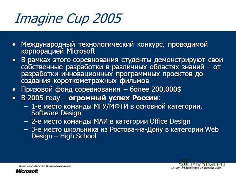 Санкт-Петербург, 21 Марта 2005 Imagine Cup 2005 Международный технологический конкурс, проводимой корпорацией MicrosoftМеждународный технологический конкурс, проводимой корпорацией Microsoft В рамках этого соревнования студенты демонстрируют свои соб