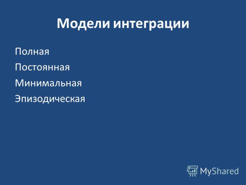Модели интеграции Полная Постоянная Минимальная Эпизодическая
