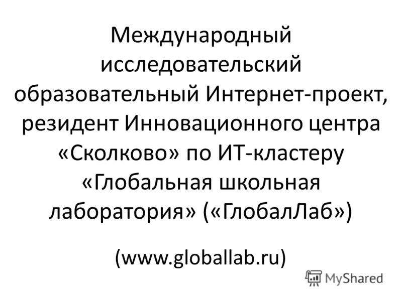 Международный исследовательский образовательный Интернет-проект, резидент Инновационного центра «Сколково» по ИТ-кластеру «Глобальная школьная лаборатория» («ГлобалЛаб») (www.globallab.ru)