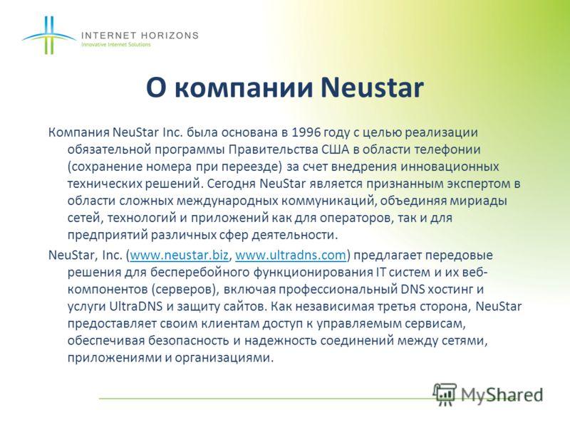 О компании Neustar Компания NeuStar Inc. была основана в 1996 году с целью реализации обязательной программы Правительства США в области телефонии (сохранение номера при переезде) за счет внедрения инновационных технических решений. Сегодня NeuStar я