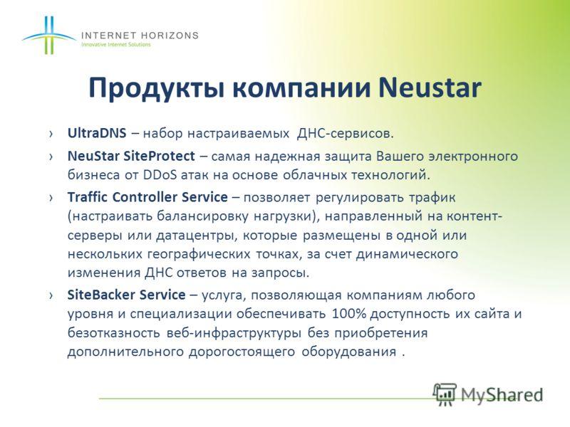 Продукты компании Neustar UltraDNS – набор настраиваемых ДНС-сервисов. NeuStar SiteProtect – самая надежная защита Вашего электронного бизнеса от DDoS атак на основе облачных технологий. Traffic Controller Service – позволяет регулировать трафик (нас