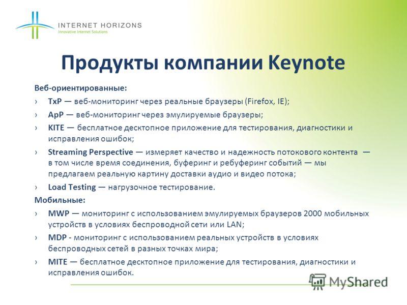 Продукты компании Keynote Веб-ориентированные: TxP веб-мониторинг через реальные браузеры (Firefox, IE); ApP веб-мониторинг через эмулируемые браузеры; KITE бесплатное десктопное приложение для тестирования, диагностики и исправления ошибок; Streamin