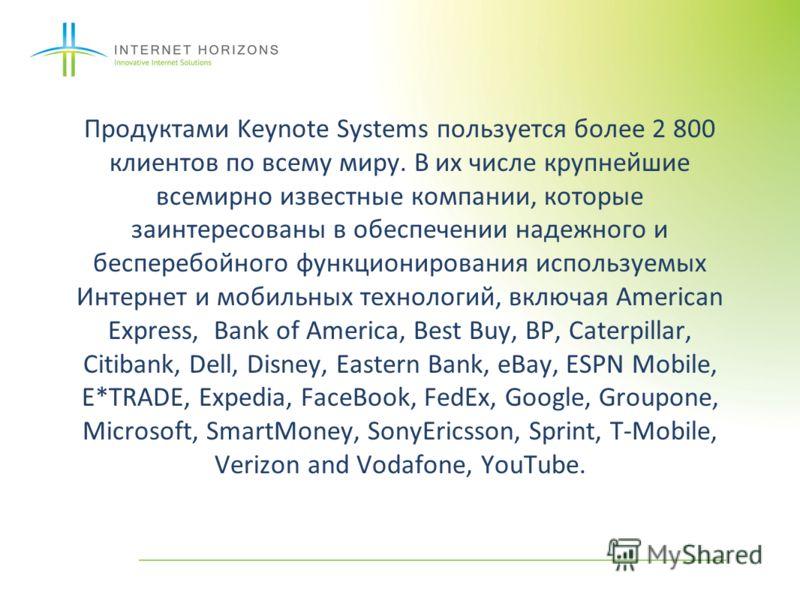 Продуктами Keynote Systems пользуется более 2 800 клиентов по всему миру. В их числе крупнейшие всемирно известные компании, которые заинтересованы в обеспечении надежного и бесперебойного функционирования используемых Интернет и мобильных технологий