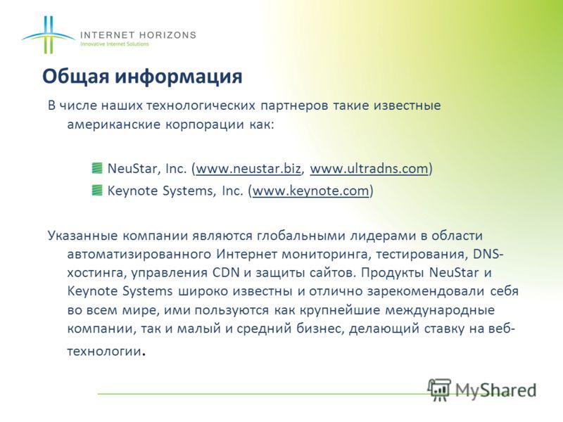 Общая информация В числе наших технологических партнеров такие известные американские корпорации как: NeuStar, Inc. (www.neustar.biz, www.ultradns.com) Keynote Systems, Inc. (www.keynote.com) Указанные компании являются глобальными лидерами в области