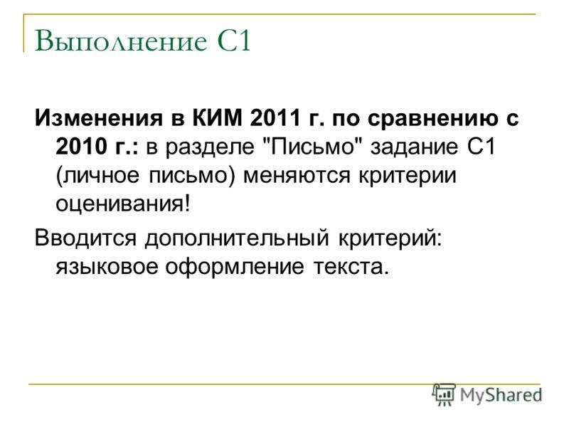 Выполнение С1 Изменения в КИМ 2011 г. по сравнению с 2010 г.: в разделе Письмо задание С1 (личное письмо) меняются критерии оценивания! Вводится дополнительный критерий: языковое оформление текста.