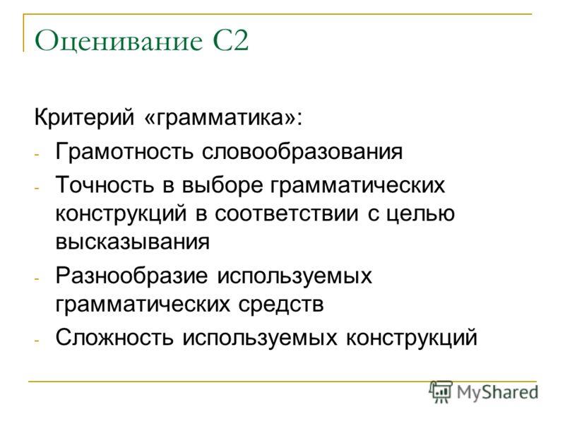 Оценивание С2 Критерий «грамматика»: - Грамотность словообразования - Точность в выборе грамматических конструкций в соответствии с целью высказывания - Разнообразие используемых грамматических средств - Сложность используемых конструкций