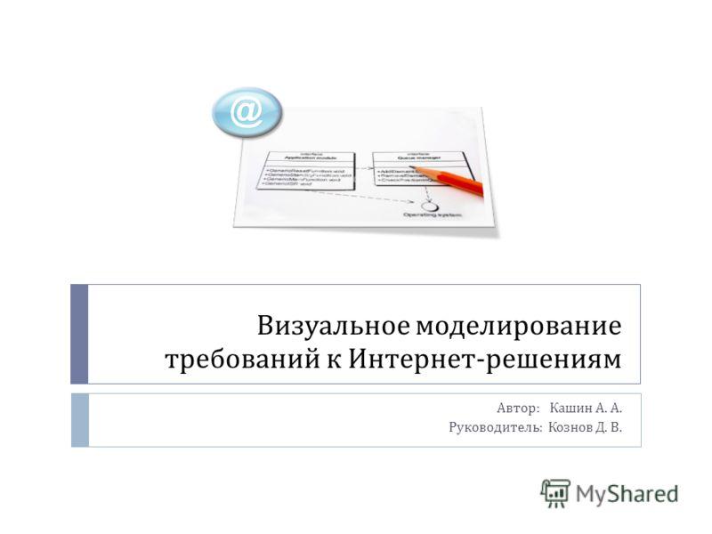 Визуальное моделирование требований к Интернет - решениям Автор : Кашин А. А. Руководитель : Кознов Д. В.