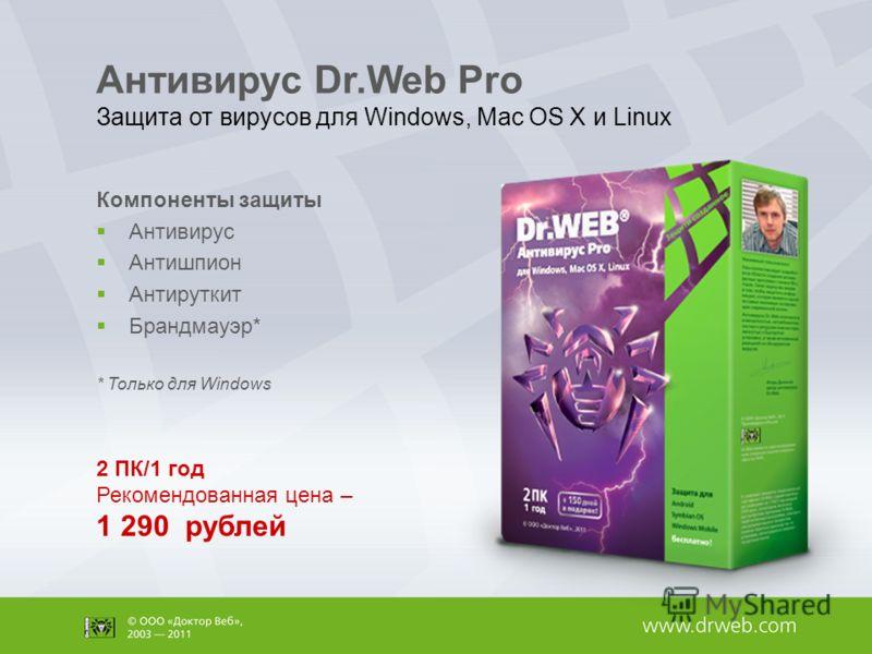 Антивирус Dr.Web Pro Защита от вирусов для Windows, Mac OS X и Linux Компоненты защиты Антивирус Антишпион Антируткит Брандмауэр* * Только для Windows 2 ПК/1 год Рекомендованная цена – 1 290 рублей