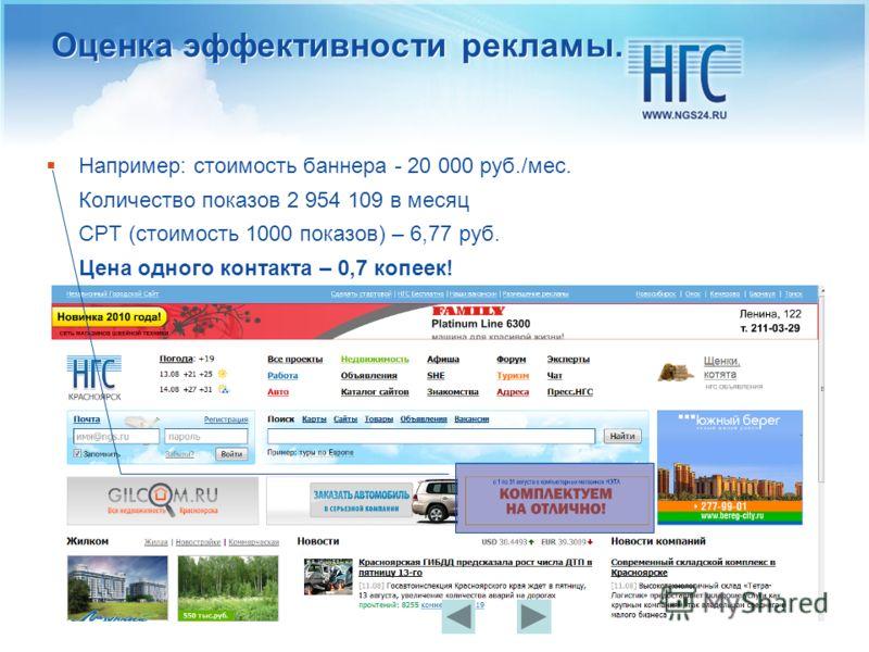 Оценка эффективности рекламы. Например: стоимость баннера - 20 000 руб./мес. Количество показов 2 954 109 в месяц CPT (стоимость 1000 показов) – 6,77 руб. Цена одного контакта – 0,7 копеек!
