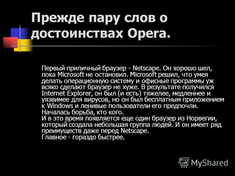Прежде пару слов о достоинствах Opera. Первый приличный браузер - Netscape. Он хорошо шел, пока Microsoft не остановил. Microsoft решил, что умея делать операционную систему и офисные программы уж всяко сделают браузер не хуже. В результате получился
