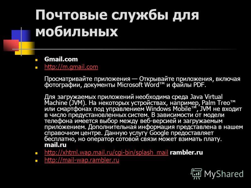 Почтовые службы для мобильных Gmail.com http://m.gmail.com Просматривайте приложения Открывайте приложения, включая фотографии, документы Microsoft Word и файлы PDF. Для загружаемых приложений необходима среда Java Virtual Machine (JVM). На некоторых