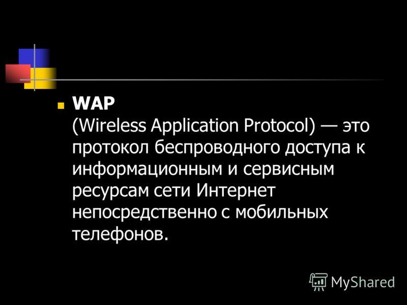 WAP (Wireless Application Protocol) это протокол беспроводного доступа к информационным и сервисным ресурсам сети Интернет непосредственно с мобильных телефонов.