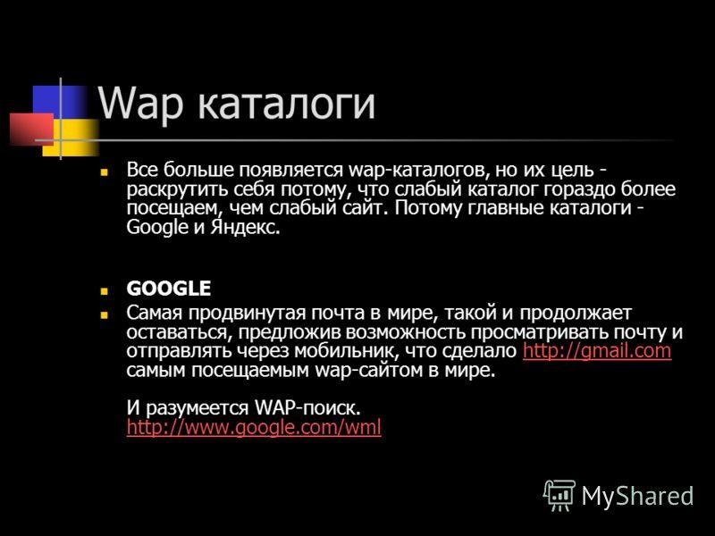 Wap каталоги Все больше появляется wap-каталогов, но их цель - раскрутить себя потому, что слабый каталог гораздо более посещаем, чем слабый сайт. Потому главные каталоги - Google и Яндекс. GOOGLE Самая продвинутая почта в мире, такой и продолжает ос