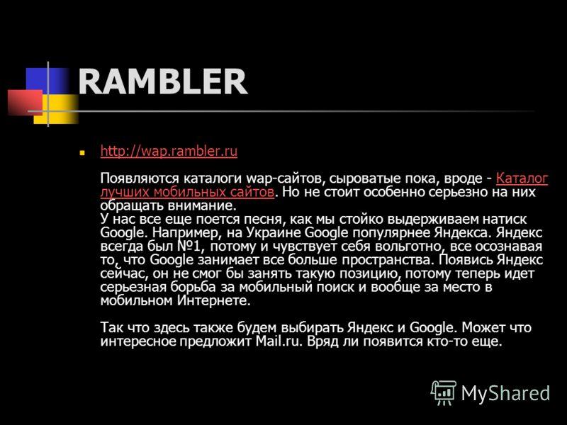 RAMBLER http://wap.rambler.ru Появляются каталоги wap-сайтов, сыроватые пока, вроде - Каталог лучших мобильных сайтов. Но не стоит особенно серьезно на них обращать внимание. У нас все еще поется песня, как мы стойко выдерживаем натиск Google. Наприм