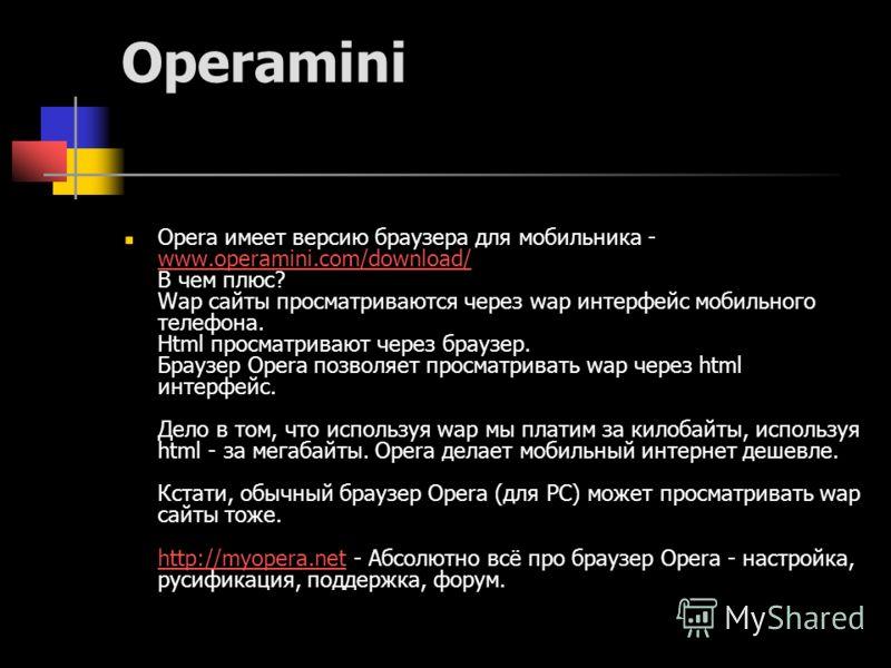 Operamini Opera имеет версию браузера для мобильника - www.operamini.com/download/ В чем плюс? Wap сайты просматриваются через wap интерфейс мобильного телефона. Html просматривают через браузер. Браузер Opera позволяет просматривать wap через html и