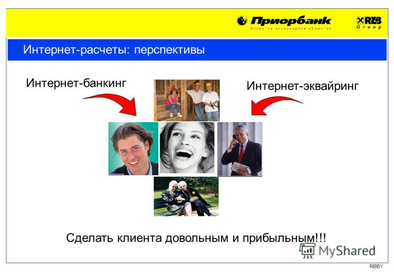 RBBY Интернет-расчеты: перспективы Интернет-банкинг Интернет-эквайринг Сделать клиента довольным и прибыльным!!!