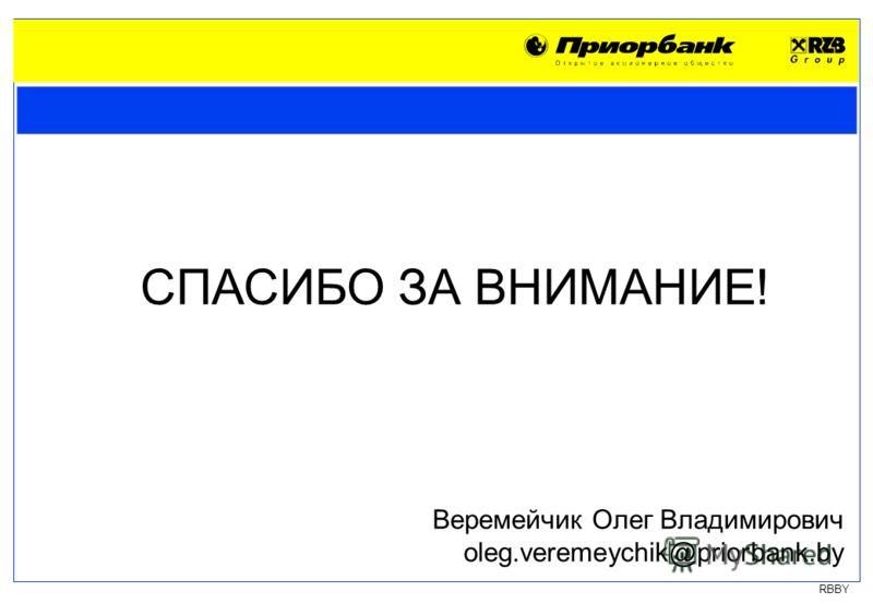 RBBY СПАСИБО ЗА ВНИМАНИЕ! Веремейчик Олег Владимирович oleg.veremeychik@priorbank.by
