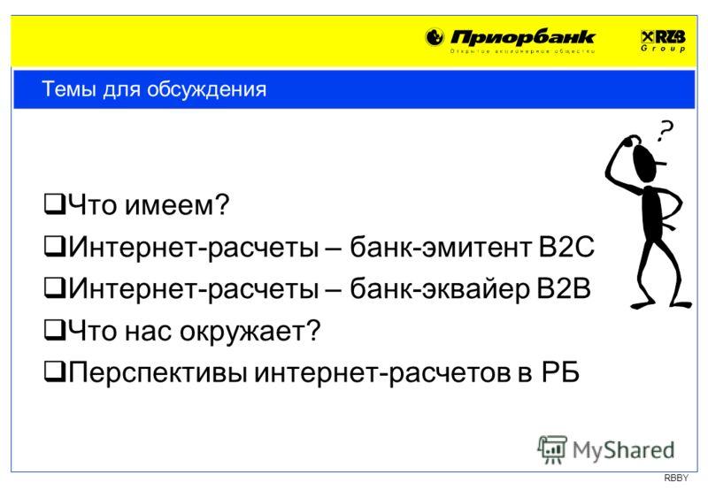 RBBY Темы для обсуждения Что имеем? Интернет-расчеты – банк-эмитент B2C Интернет-расчеты – банк-эквайер B2B Что нас окружает? Перспективы интернет-расчетов в РБ