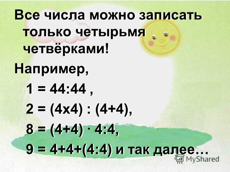 Все числа можно записать только четырьмя четвёрками! Например, 1 = 44:44, 2 = (4x4) : (4+4), 8 = (4+4) 4:4, 9 = 4+4+(4:4) и так далее… Все числа можно записать только четырьмя четвёрками! Например, 1 = 44:44, 2 = (4x4) : (4+4), 8 = (4+4) 4:4, 9 = 4+4