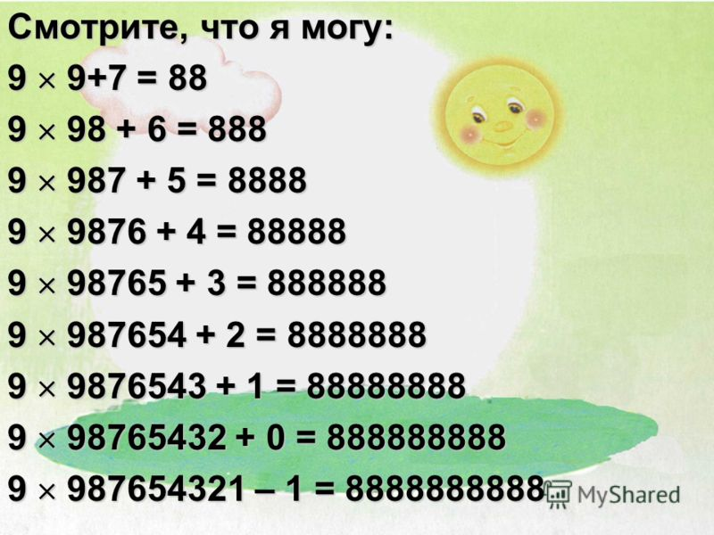 Смотрите, что я могу: 9 9+7 = 88 9 98 + 6 = 888 9 987 + 5 = 8888 9 9876 + 4 = 88888 9 98765 + 3 = 888888 9 987654 + 2 = 8888888 9 9876543 + 1 = 88888888 9 98765432 + 0 = 888888888 9 987654321 – 1 = 8888888888