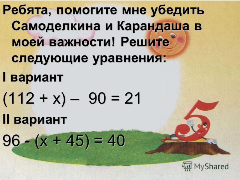 Ребята, помогите мне убедить Самоделкина и Карандаша в моей важности! Решите следующие уравнения: I вариант (112 + x) – 90 = 21 II вариант 96 - (x + 45) = 40
