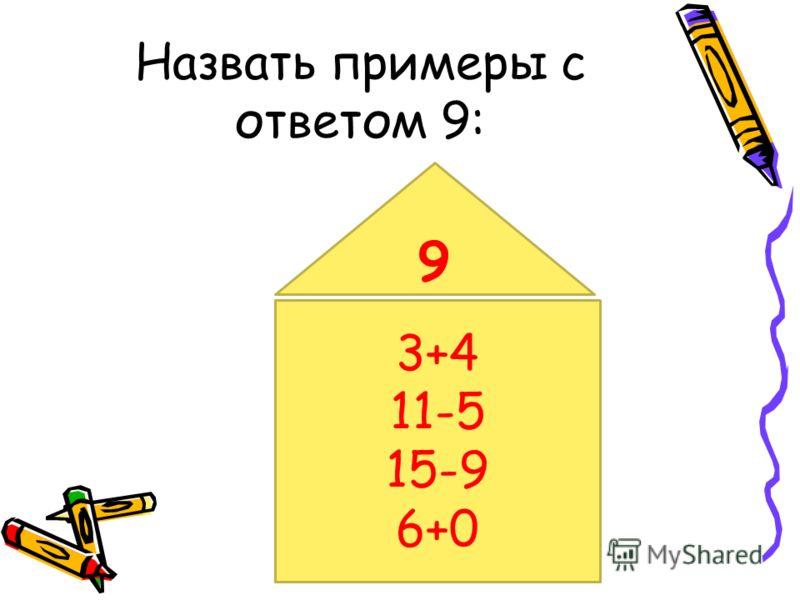 Назвать примеры с ответом 9: 3+4 11-5 15-9 6+0 9