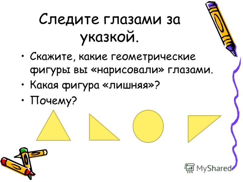 Следите глазами за указкой. Скажите, какие геометрические фигуры вы «нарисовали» глазами. Какая фигура «лишняя»? Почему?