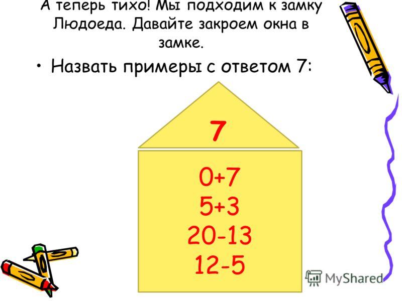 А теперь тихо! Мы подходим к замку Людоеда. Давайте закроем окна в замке. Назвать примеры с ответом 7: 0+7 5+3 20-13 12-5 7