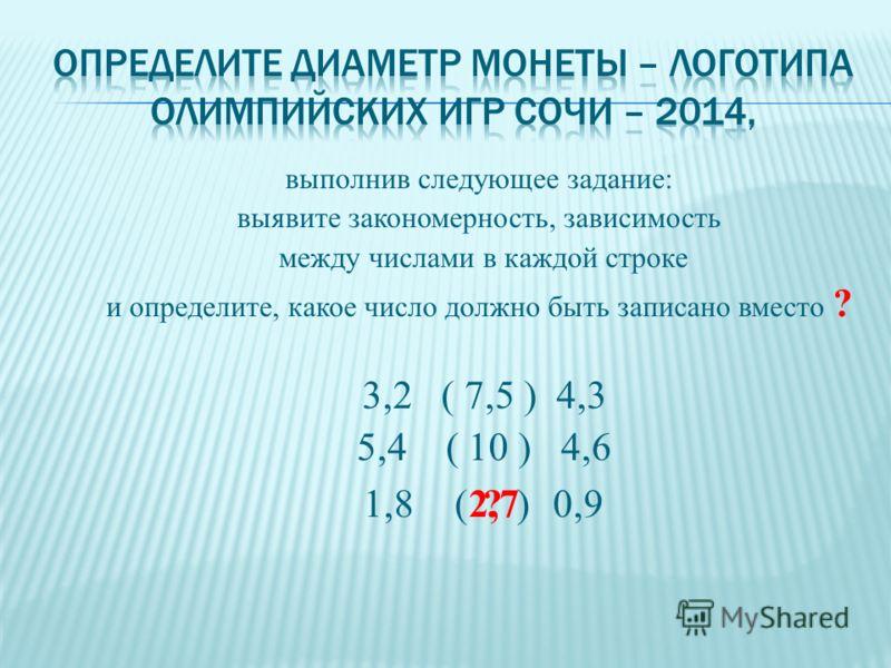 выполнив следующее задание: выявите закономерность, зависимость между числами в каждой строке и определите, какое число должно быть записано вместо ? 3,2 ( 7,5 ) 4,3 5,4 ( 10 ) 4,6 1,8( )0,92,7?